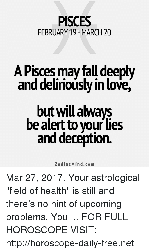 "Love, Free, and Horoscope: PISCES  FEBRUARY 19-MARCH 20  A Pisces may falu deeply  and deliriously in love,  be alert to your lies  and deception.  Zodiac Mind.co m Mar 27, 2017. Your astrological ""field of health"" is still and there's no hint of upcoming problems. You  ....FOR FULL HOROSCOPE VISIT: http://horoscope-daily-free.net"