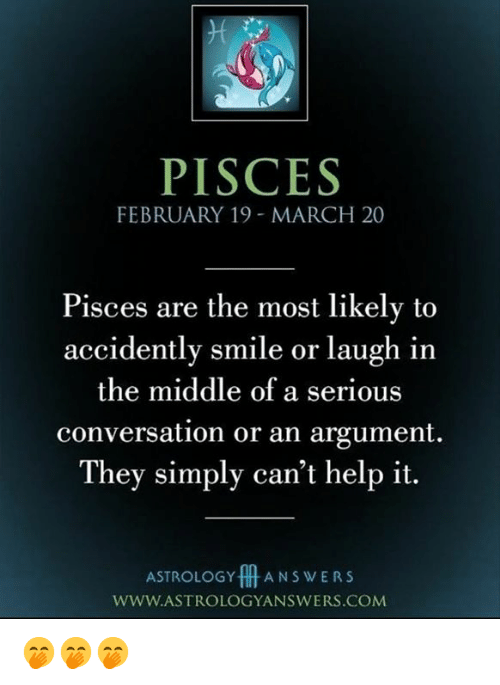 Astrology, Help, and Pisces: PISCES  FEBRUARY 19 - MARCH 20  Pisces are the most likely to  accidently smile or laugh in  the middle of a serious  conversation or an argument  They simply can't help it.  ASTROLOGY A N S w E R S  WWW.ASTROLOGYANSWERS.COM 🤭🤭🤭