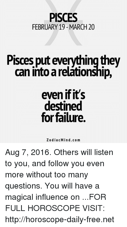 Too Many Questions: PISCES  FEBRUARY 19-MARCH 20  Pisces put everythingthey  can intoarelationship,  even if it's  destined  for failure.  Zodiac Mind.co m Aug 7, 2016. Others will listen to you, and follow you even more without too many questions. You will have a magical influence on   ...FOR FULL HOROSCOPE VISIT: http://horoscope-daily-free.net