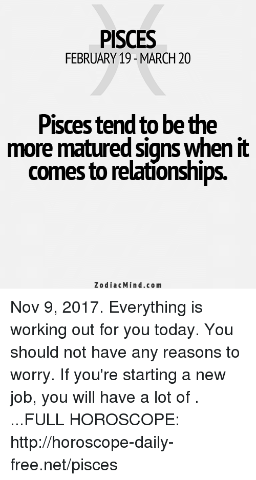 Starting A New Job: PISCES  FEBRUARY 19- MARCH 20  Pisces tend to be the  more matured signs when it  comes to relationships  ZodiacMind.com Nov 9, 2017. Everything is working out for you today. You should not have any reasons to worry. If you're starting a new job, you will have a lot of  . ...FULL HOROSCOPE: http://horoscope-daily-free.net/pisces