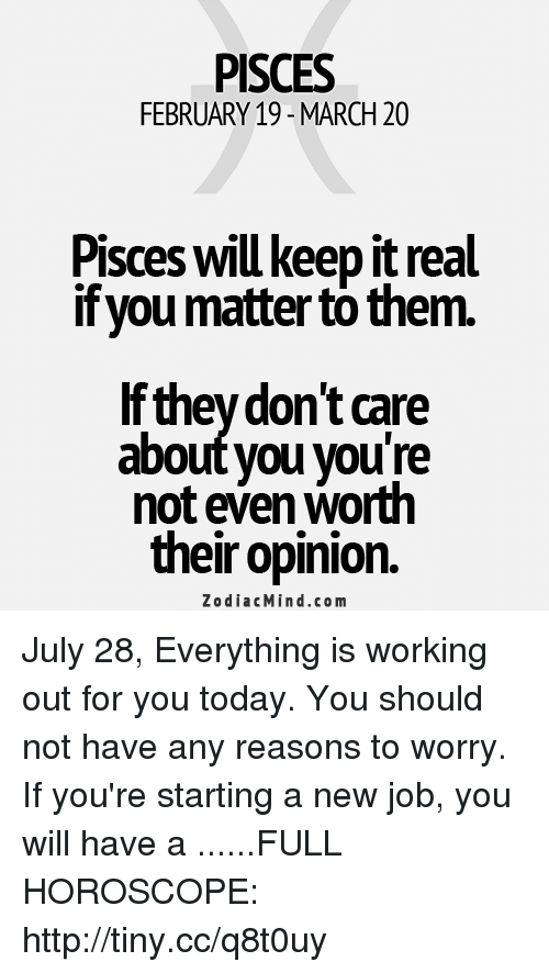 Starting A New Job: PISCES  FEBRUARY 19- MARCH 20  Pisces will keep it real  if you matter to them.  If theydon't care  about you vou're  not even worth  their opinion.  ZodiacMind.com July 28, Everything is working out for you today. You should not have any reasons to worry. If you're starting a new job, you will have a ......FULL HOROSCOPE: http://tiny.cc/q8t0uy