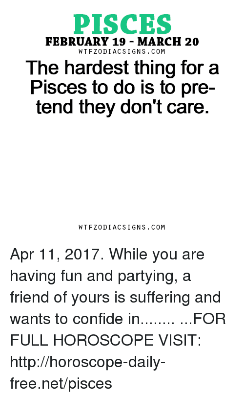 Free, Horoscope, and Http: PISCES  FEBRUARY 19 MARCH 20  W TFZ0 DIAC SIGNS COM  The hardest thing for a  Pisces to do is to pre-  tend they don't care  W TFZ0 DIAC SIGNS COM Apr 11, 2017. While you are having fun and partying, a friend of yours is suffering and wants to confide in........ ...FOR FULL HOROSCOPE VISIT: http://horoscope-daily-free.net/pisces