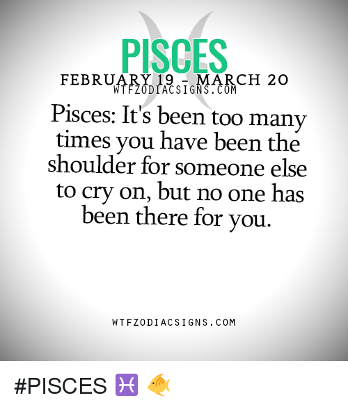 too many times: PISCES  FEBRUARY 19  MARCH 20  WTFZODIACSIGNS.COM  Pisces: It's been too many  times you have been the  shoulder for someone else  to cry on, but no one has  been there for you.  WTFZODIAC SIGNS COM #PISCES ♓ 🐠