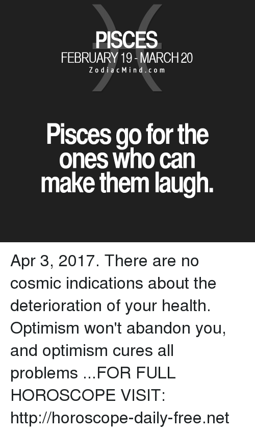 Free, Horoscope, and Http: PISCES  FEBRUARY 19-MARCH20  Z o d i a c M i n d c o m  Pisces go for the  ones who can  make them laugh. Apr 3, 2017. There are no cosmic indications about the deterioration of your health. Optimism won't abandon you, and optimism cures all problems ...FOR FULL HOROSCOPE VISIT: http://horoscope-daily-free.net
