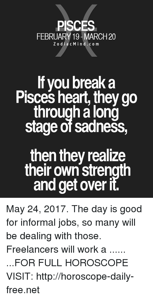 Work, Break, and Free: PISCES  FEBRUARY 19 MARCH20  Z o dia c M ind c o m  lf you break a  Pisces heart, they go  through along  stage of sadness,  then they realize  their own strength  and get over May 24, 2017. The day is good for informal jobs, so many will be dealing with those. Freelancers will work a ...... ...FOR FULL HOROSCOPE VISIT: http://horoscope-daily-free.net