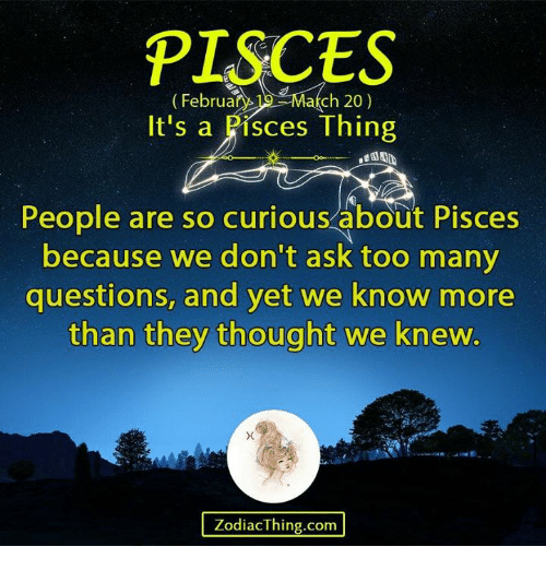 Too Many Questions: PISCES  February ch 20)  It's a Pisces Thing  People are so curious about Pisces  because we don't ask too many  questions, and yet we know more  than they thought we knew.  ZodiacThing.com