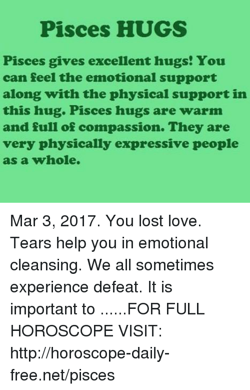 Compassion: Pisces HUGS  Pisces gives excellent hugs! You  can feel the emotional support  along with the physical support in  this hug. Pisces hugs are warm  and full of compassion. They are  very physically expressive people  as a whole. Mar 3, 2017. You lost love. Tears help you in emotional cleansing. We all sometimes experience defeat. It is important to  ......FOR FULL HOROSCOPE VISIT: http://horoscope-daily-free.net/pisces