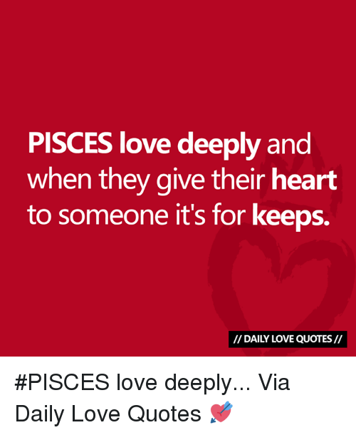 Love, Heart, and Pisces: PISCES love deeply and  when they give their heart  to someone it's for keeps.  // DAILY LOVE QUOTES// #PISCES love deeply...  Via Daily Love Quotes 💘