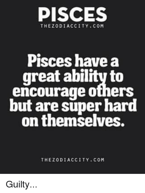 zodiac city: PISCES  THE ZODIAC CITY COM  Pisces have a  great ability to  encourage others  but are super hard  on themselves.  THEZODIACCITY COM Guilty...