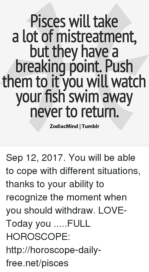Love, Tumblr, and Fish: Pisces will take  a lot of mistreatment  but they have a  breaking point. Push  them to it you will watch  your fish swim away  never to return.  ZodiacMind Tumblr Sep 12, 2017. You will be able to cope with different situations, thanks to your ability to recognize the moment when you should withdraw. LOVE- Today you .....FULL HOROSCOPE: http://horoscope-daily-free.net/pisces