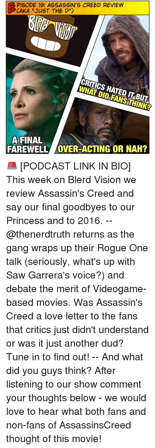 """assassin creed: PISODE 19: ASSASSIN'S CREED REVIEW  CAKA """"JUST THE D"""")  CRITICS HATED IT BUTA  DID A FINAL  FAREWELL OVER-ACTING OR NAH? 🚨 [PODCAST LINK IN BIO] This week on Blerd Vision we review Assassin's Creed and say our final goodbyes to our Princess and to 2016. -- @thenerdtruth returns as the gang wraps up their Rogue One talk (seriously, what's up with Saw Garrera's voice?) and debate the merit of Videogame-based movies. Was Assassin's Creed a love letter to the fans that critics just didn't understand or was it just another dud? Tune in to find out! -- And what did you guys think? After listening to our show comment your thoughts below - we would love to hear what both fans and non-fans of AssassinsCreed thought of this movie!"""