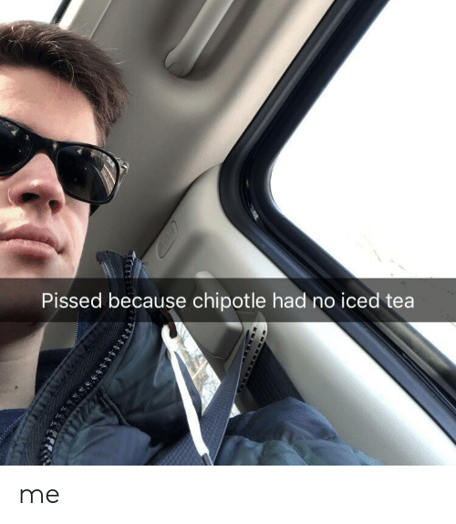 Chipotle: Pissed because chipotle had no iced tea me