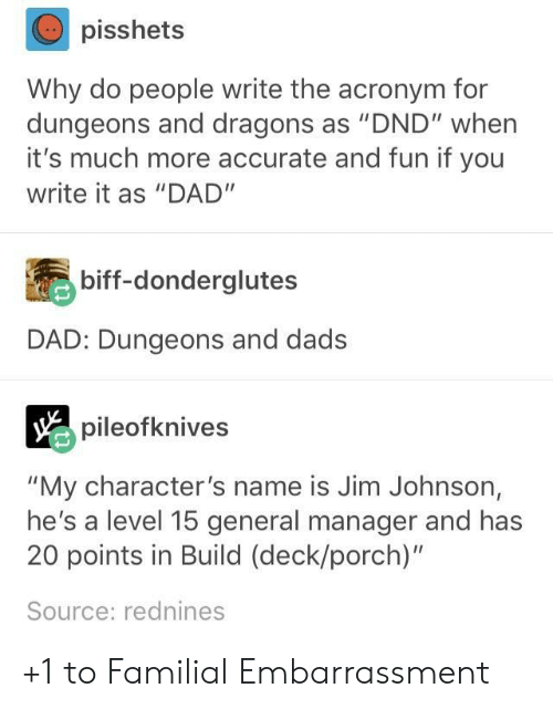 "dungeons: pisshets  Why do people write the acronym for  dungeons and dragons as ""DND"" when  it's much more accurate and fun if you  write it as ""DAD""  biff-donderglutes  DAD: Dungeons and dads  pileofknives  ""My character's name is Jim Johnson,  he's a level 15 general manager and has  20 points in Build (deck/porch)""  Source: rednines +1 to Familial Embarrassment"