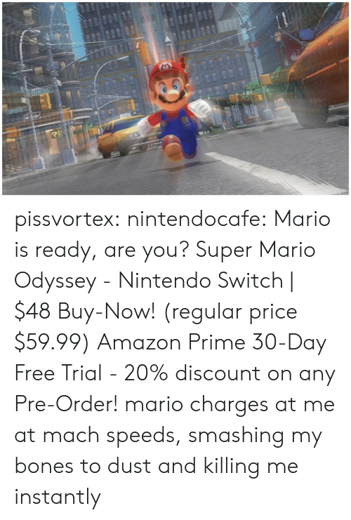 Mario Odyssey: pissvortex: nintendocafe:   Mario is ready, are you? Super Mario Odyssey - Nintendo Switch | $48 Buy-Now! (regular price $59.99) Amazon Prime 30-Day Free Trial - 20% discount on any Pre-Order!   mario charges at me at mach speeds, smashing my bones to dust and killing me instantly