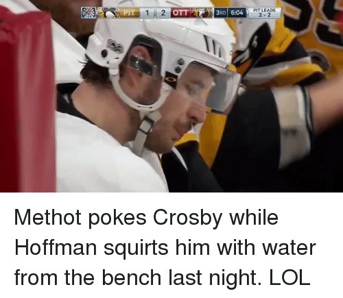 squirts: PIT LEADS  1H2  OTTI-IN Pell 3RD | 6:04  3-2 Methot pokes Crosby while Hoffman squirts him with water from the bench last night. LOL