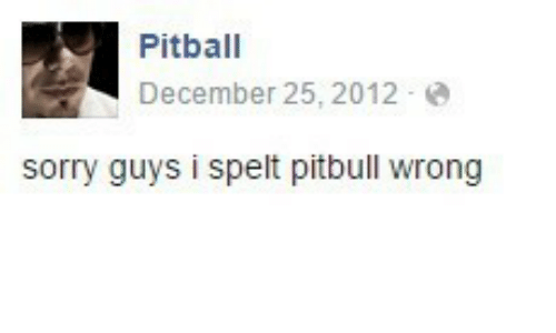 Sorry: Pitball  December 25, 2012 e  sorry guys i spelt pitbull wrong