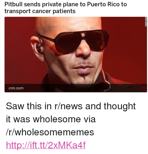 "cnn.com, News, and Saw: Pitbull sends private plane to Puerto Rico to  transport cancer patients  cnn.com <p>Saw this in r/news and thought it was wholesome via /r/wholesomememes <a href=""http://ift.tt/2xMKa4f"">http://ift.tt/2xMKa4f</a></p>"