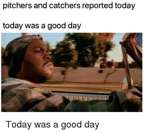 today was a good day: pitchers and catchers reported today  today was a good day Today was a good day