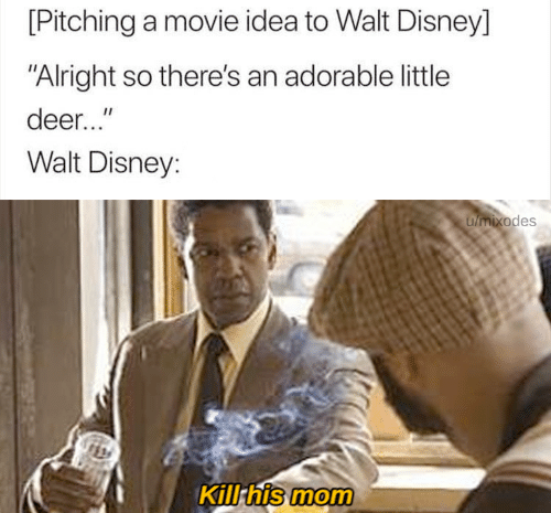 """Walt Disney: [Pitching a movie idea to Walt Disney]  """"Alright so there's an adorable little  deer...""""  Walt Disney:  umixodes  Kill his mom"""