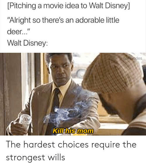 """Walt Disney: [Pitching a movie idea to Walt Disney]  """"Alright so there's an adorable little  deer...""""  Walt Disney:  umixodes  Kill his mom The hardest choices require the strongest wills"""