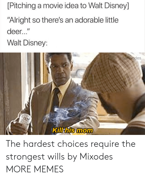 """Walt Disney: [Pitching a movie idea to Walt Disney]  """"Alright so there's an adorable little  deer...""""  Walt Disney:  umixodes  Kill his mom The hardest choices require the strongest wills by Mixodes MORE MEMES"""