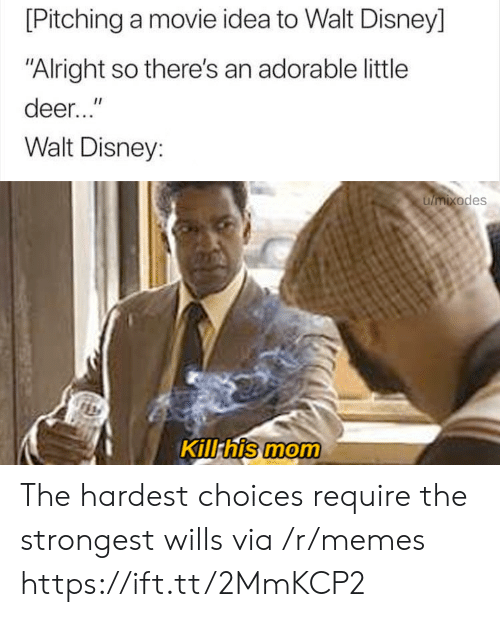 """Walt Disney: [Pitching a movie idea to Walt Disney]  """"Alright so there's an adorable little  deer...""""  Walt Disney:  umixodes  Kill his mom The hardest choices require the strongest wills via /r/memes https://ift.tt/2MmKCP2"""