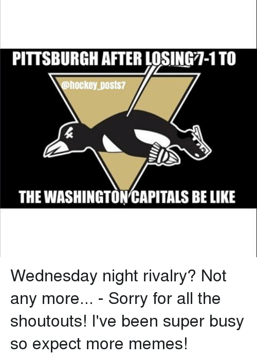 washington capital: PITTSBURGH AFTER LOSING-1 TO  @hockey postS7  SINA  THE WASHINGTON CAPITALS BE LIKE Wednesday night rivalry? Not any more... - Sorry for all the shoutouts! I've been super busy so expect more memes!