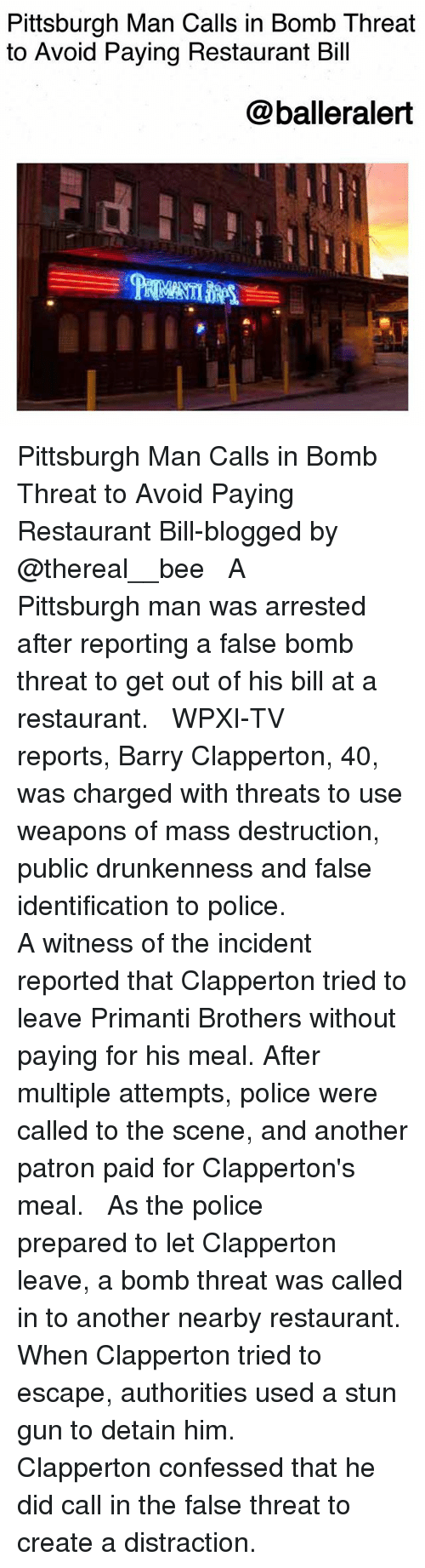 Memes, Police, and Pittsburgh: Pittsburgh Man Calls in Bomb Threat  to Avoid Paying Restaurant Bill  @balleralert Pittsburgh Man Calls in Bomb Threat to Avoid Paying Restaurant Bill-blogged by @thereal__bee ⠀⠀⠀⠀⠀⠀⠀⠀⠀ ⠀⠀ A Pittsburgh man was arrested after reporting a false bomb threat to get out of his bill at a restaurant. ⠀⠀⠀⠀⠀⠀⠀⠀⠀ ⠀⠀ WPXI-TV reports, Barry Clapperton, 40, was charged with threats to use weapons of mass destruction, public drunkenness and false identification to police. ⠀⠀⠀⠀⠀⠀⠀⠀⠀ ⠀⠀ A witness of the incident reported that Clapperton tried to leave Primanti Brothers without paying for his meal. After multiple attempts, police were called to the scene, and another patron paid for Clapperton's meal. ⠀⠀⠀⠀⠀⠀⠀⠀⠀ ⠀⠀ As the police prepared to let Clapperton leave, a bomb threat was called in to another nearby restaurant. When Clapperton tried to escape, authorities used a stun gun to detain him. ⠀⠀⠀⠀⠀⠀⠀⠀⠀ ⠀⠀ Clapperton confessed that he did call in the false threat to create a distraction.