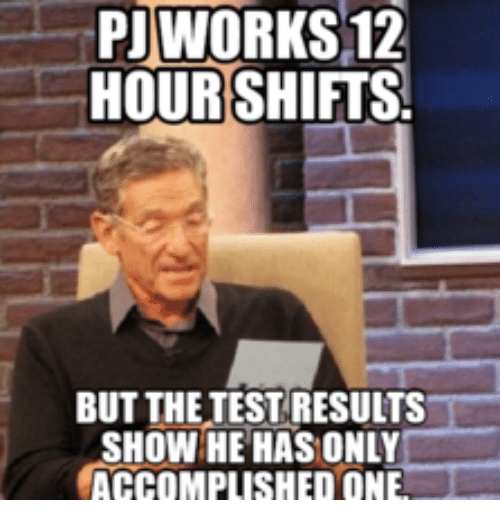 Pj Meme: PIWORKS12  HOUR SHIFTS.  BUTTHETEST RESULTS  SHOW HE HAS ONLY  ACCOMPLISHED ONE