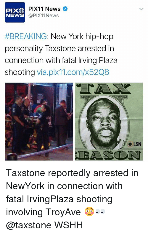 Memes, New York, and Wshh: PIX11 News  OD PIX  @PIX 11 News  NEWS  #BREAKING: New York hip-hop  personality Taxstone arrested in  connection with fatal Irving Plaza  shooting  via pix11.com/x52Q8  LSN  CEASE DN Taxstone reportedly arrested in NewYork in connection with fatal IrvingPlaza shooting involving TroyAve 😳👀 @taxstone WSHH