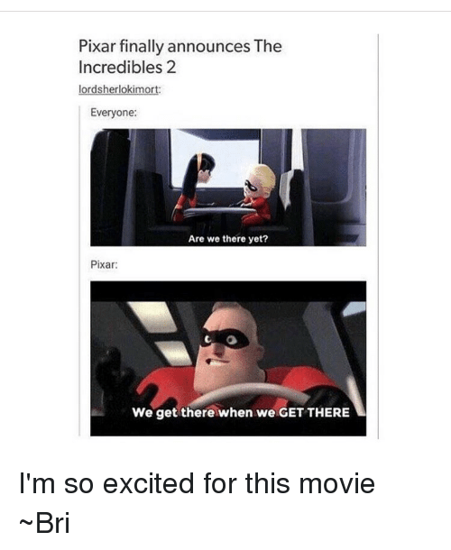 So Excite: Pixar finally announces The  Incredibles 2  lordsherlokimort:  Everyone:  Are we there yet?  Pixar  we get there when we GET THERE I'm so excited for this movie ~Bri