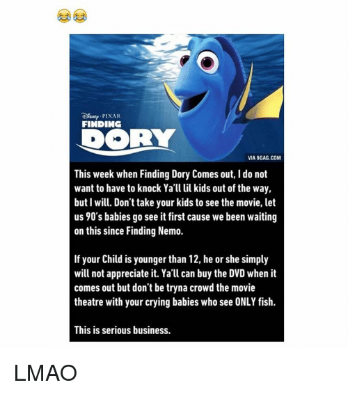 9gag, Baby, It's Cold Outside, and Crying: PIXAR  FINDING  VIA 9GAG.COM  This week when Finding Dory Comes out, l do not  want to have to knock Ya'll lil kids out of the way,  but I will. Don't take your kids to see the movie, let  us 90's babies go see it first cause we been waiting  on this since Finding Nemo.  If your Child is younger than 12, he or she simply  will not appreciate it. Ya'll can buy the DVD when it  comes out but don't be tryna crowd the movie  theatre with your crying babies who see ONLY fish.  This is serious business. LMAO