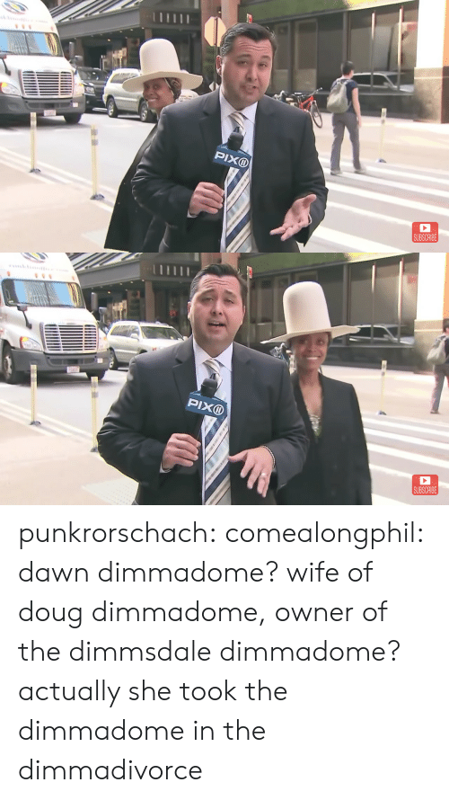 Dawn: PIXD  SUBSCRIBE   SUBSCRIBE punkrorschach:  comealongphil: dawn dimmadome? wife of doug dimmadome, owner of the dimmsdale dimmadome?  actually she took the dimmadome in the dimmadivorce