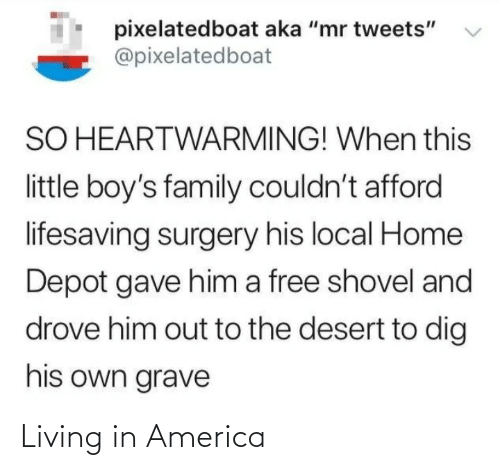 "surgery: pixelatedboat aka ""mr tweets""  @pixelatedboat  SO HEARTWARMING! When this  little boy's family couldn't afford  lifesaving surgery his local Home  Depot gave him a free shovel and  drove him out to the desert to dig  his own grave Living in America"
