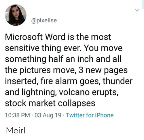 Volcano: @pixelise  Microsoft Word is the most  sensitive thing ever. You move  something half an inch and all  the pictures move, 3 new pages  inserted, fire alarm goes, thunder  and lightning, volcano erupts,  stock market collapses  10:38 PM 03 Aug 19 Twitter for iPhone Meirl