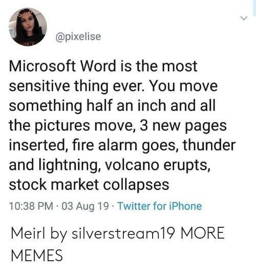Volcano: @pixelise  Microsoft Word is the most  sensitive thing ever. You move  something half an inch and all  the pictures move, 3 new pages  inserted, fire alarm goes, thunder  and lightning, volcano erupts,  stock market collapses  10:38 PM 03 Aug 19 Twitter for iPhone Meirl by silverstream19 MORE MEMES