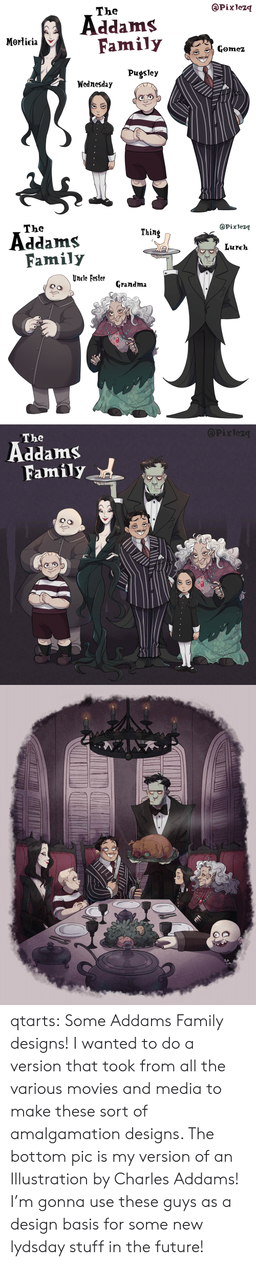 gomez: @Pixlezq  The  Addams  Family  Morticia  Gomez  Pugsley  Wednesday   @Pixlezq  The  Thing  Addams  Family  Lureh  Unele Fester  Grandma   APixlez  The  Family qtarts: Some Addams Family designs! I wanted to do a version that took from all the various movies and media to make these sort of amalgamation designs. The bottom pic is my version of an Illustration by Charles Addams! I'm gonna use these guys as a design basis for some new lydsday stuff in the future!