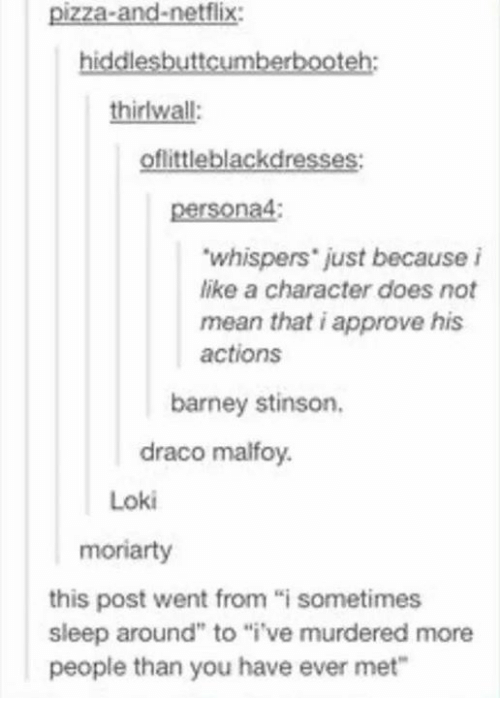"""moriarty: pizza-and-netflix:  hiddlesbuttcumberbooteh:  thirlwall:  oflittleblackdresses:  na4  """"whispers just because i  like a character does not  mean that i approve his  actions  barney stinson.  draco malfoy.  Loki  moriarty  this post went from """"i sometimes  sleep around"""" to """"i ve murdered more  people than you have ever met"""