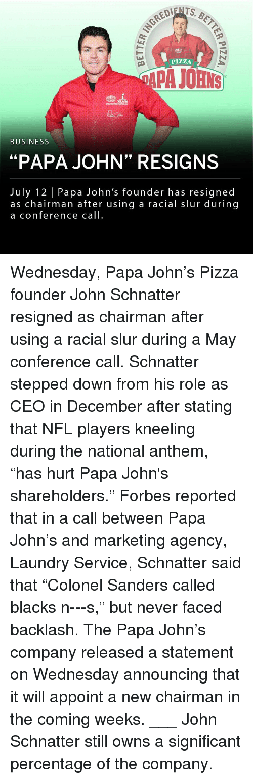 "Laundry, Memes, and Nfl: PIZZA  APA JOHNS  BUSINESS  ""PAPA JOHN"" RESIGNS  July 12 Papa John's founder has resigned  as chairman after using a racial slur during  a conference call Wednesday, Papa John's Pizza founder John Schnatter resigned as chairman after using a racial slur during a May conference call. Schnatter stepped down from his role as CEO in December after stating that NFL players kneeling during the national anthem, ""has hurt Papa John's shareholders."" Forbes reported that in a call between Papa John's and marketing agency, Laundry Service, Schnatter said that ""Colonel Sanders called blacks n---s,"" but never faced backlash. The Papa John's company released a statement on Wednesday announcing that it will appoint a new chairman in the coming weeks. ___ John Schnatter still owns a significant percentage of the company."