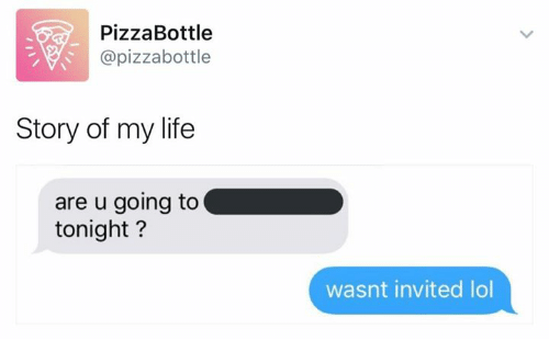 Memes, 🤖, and Story of My Life: Pizza Bottle  (apizzabottle  Story of my life  are u going to  tonight?  wasnt invited lol