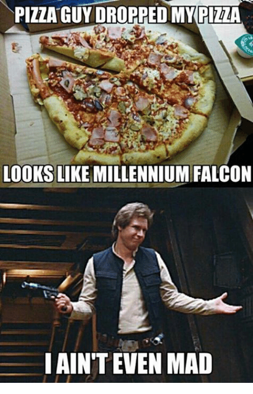 Memes, Millennium Falcon, and Pizza: PIZZA GUY DROPPED MY PIzzA LOOKS LIKE MILLENNIUM FALCON I AIN'T EVEN MAD