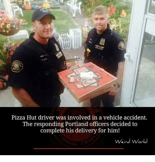 Memes, Pizza, and Pizza Hut: Pizza Hut driver was involved in a vehicle accident.  The responding Portland officers decided to  complete his delivery for him!  ein