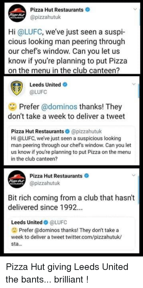 chefs: Pizza Hut Restaurants  @pizzahutuk  Hi @LUFC, weve just seen a suspi-  cious looking man peering through  our chef's window. Can you let us  know if you're planning to put Pizza  on the menu in the club canteen?  Leeds United O  @LUFC  Prefer @dominos thanks! They  don't take a week to deliver a tweet  Pizza Hut Restaurants @pizzahutuk  Hi @LUFC, we've just seen a suspicious looking  man peering through our chef's window. Can you let  us know if you're planning to put Pizza on the menu  in the club canteen?  Pizza Hut Restaurants  @pizzahutuk  Bit rich coming from a club that hasn't  delivered since 1992.  Leeds United@LUFC  Prefer @dominos thanks! They don't take a  week to deliver a tweet twitter.com/pizzahutuk/  sta... Pizza Hut giving Leeds United the bants... brilliant !