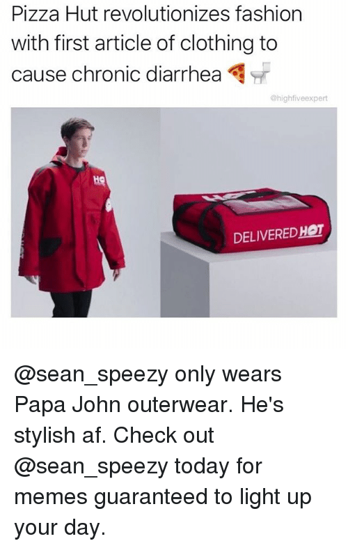 Diarrhea: Pizza Hut revolutionizes fashion  with first article of clothing to  cause chronic diarrhea  @highfiveexpert  He  DELIVEREDHOT @sean_speezy only wears Papa John outerwear. He's stylish af. Check out @sean_speezy today for memes guaranteed to light up your day.
