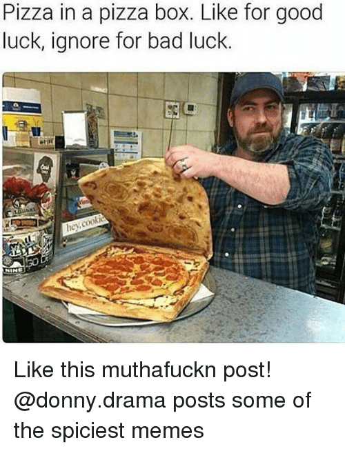 pizza boxes: Pizza in a pizza box. Like for good  luck, ignore for bad luck.  hey cookie Like this muthafuckn post! @donny.drama posts some of the spiciest memes