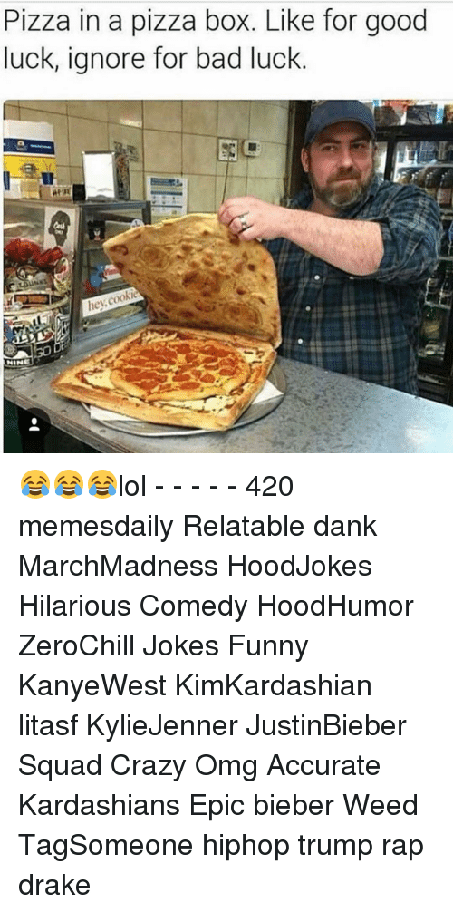 Boxing, Cookies, and Drake: Pizza in a pizza box. Like for good  luck, ignore for bad luck  hey  cookie  NINE 😂😂😂lol - - - - - 420 memesdaily Relatable dank MarchMadness HoodJokes Hilarious Comedy HoodHumor ZeroChill Jokes Funny KanyeWest KimKardashian litasf KylieJenner JustinBieber Squad Crazy Omg Accurate Kardashians Epic bieber Weed TagSomeone hiphop trump rap drake