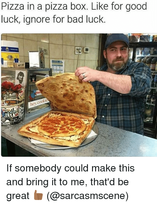 pizza boxes: Pizza in a pizza box. Like for good  luck, ignore for bad luck  he cookie  NINE If somebody could make this and bring it to me, that'd be great 👍🏾 (@sarcasmscene)