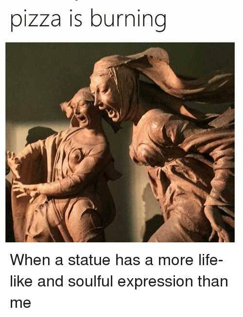 More Life: pizza is burning When a statue has a more life-like and soulful expression than me