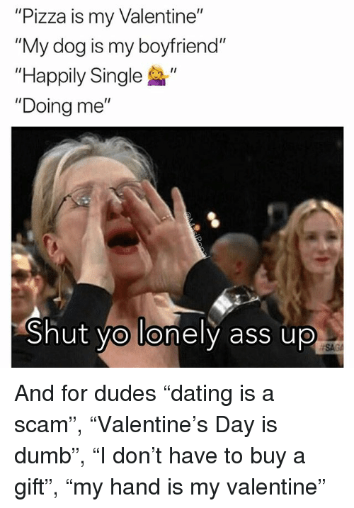 """Ass, Dumb, and Funny: """"Pizza is my Valentine""""  """"My dog is my boyfriend""""  """"Happily Single """"  """"Doing me  I1  Shut yo lonely ass up  SAGA And for dudes """"dating is a scam"""", """"Valentine's Day is dumb"""", """"I don't have to buy a gift"""", """"my hand is my valentine"""""""