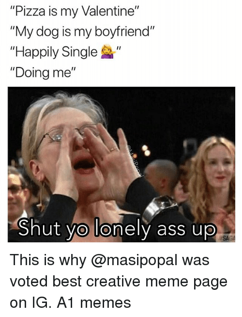 """Ass, Funny, and Meme: """"Pizza is my Valentine""""  """"My dog is my boyfriend""""  """"Happily Single """"  """"Doing me""""  Shut vo lonely ass up  SA This is why @masipopal was voted best creative meme page on IG. A1 memes"""